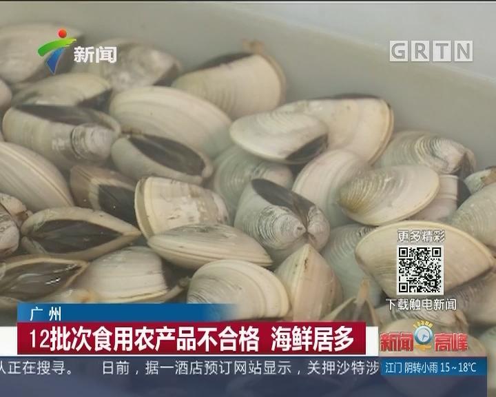 广州:12批次食用农产品不合格 海鲜居多