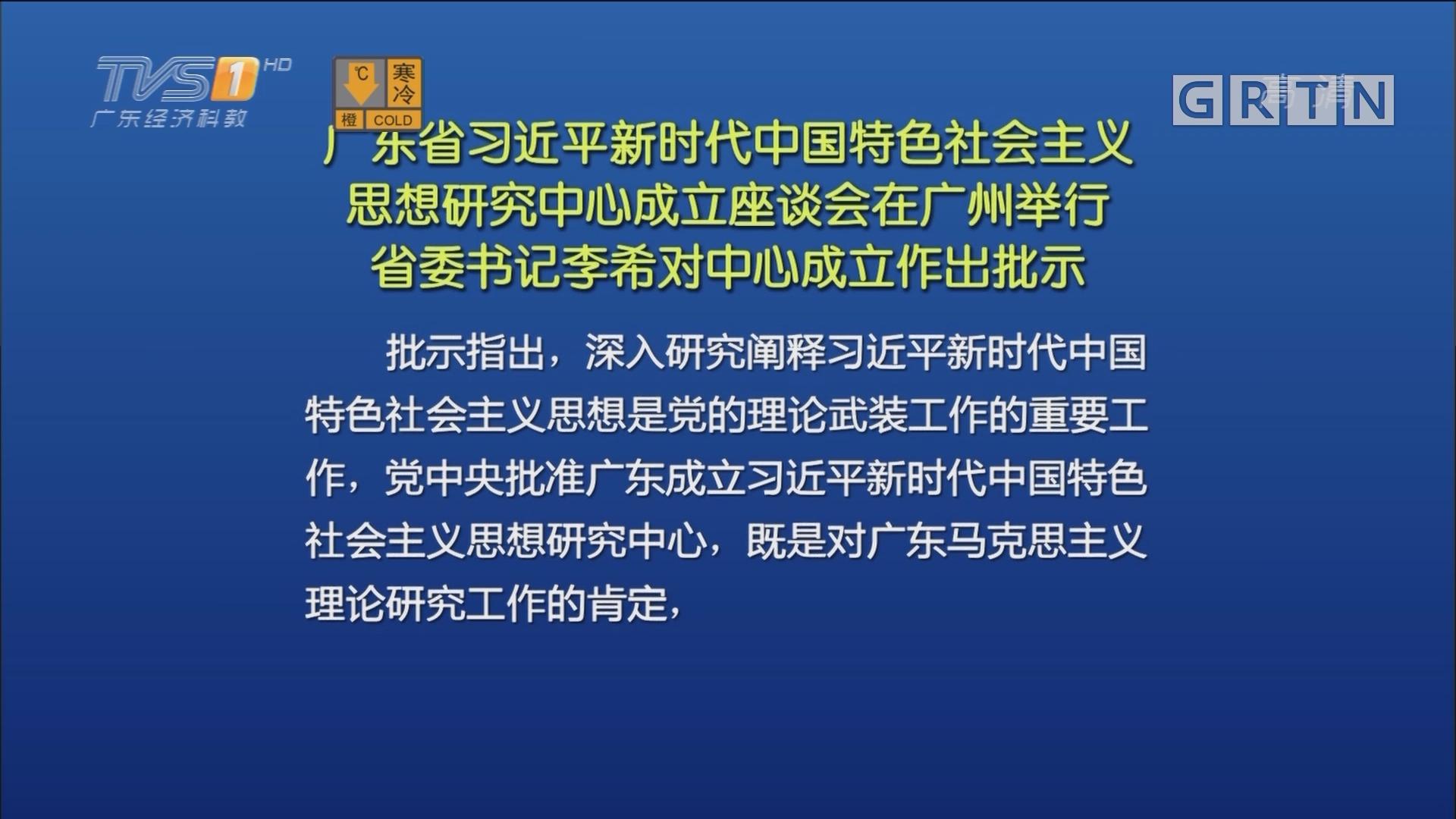 广东省习近平新时代中国特色社会主义思想研究中心成立座谈会在广州举行 省委书记李希对中心成立作出批示