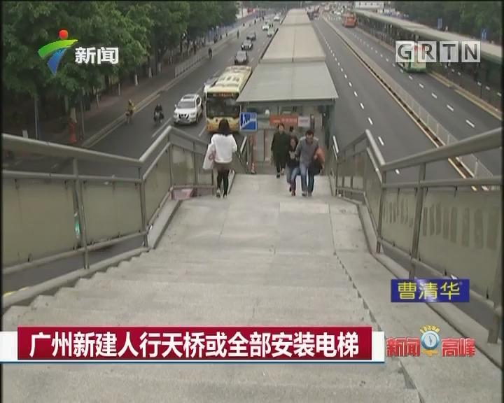 广州新建人行天桥或全部安装电梯