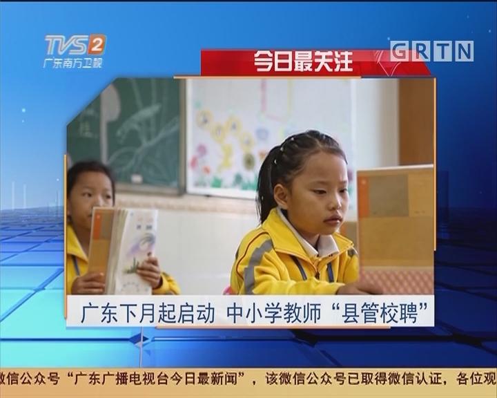 """今日最关注:广东下月起启动 中小学教师""""县管校聘"""""""