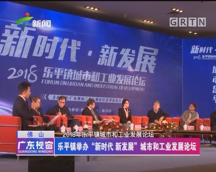 """佛山:乐平镇举办""""新时代 新发展""""城市和工业发展论坛"""