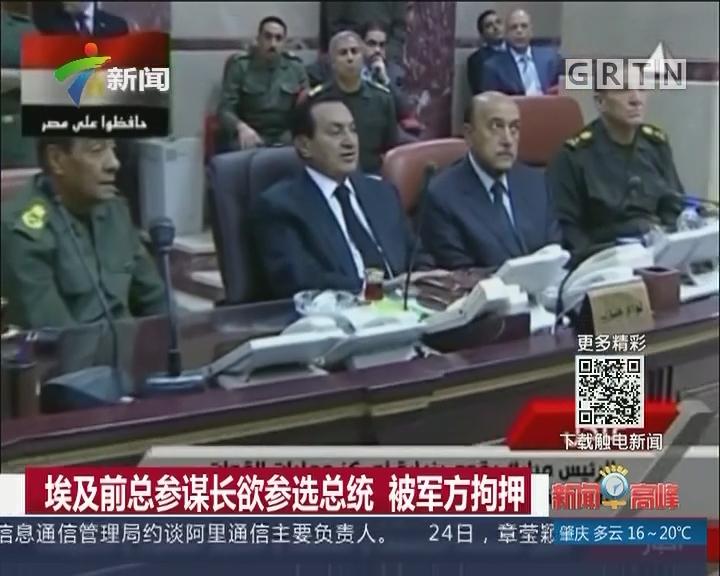 埃及前总参谋长欲参选总统 被军方拘押