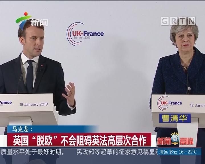 """马克龙:英国""""脱欧""""不会阻碍英法高层次合作"""