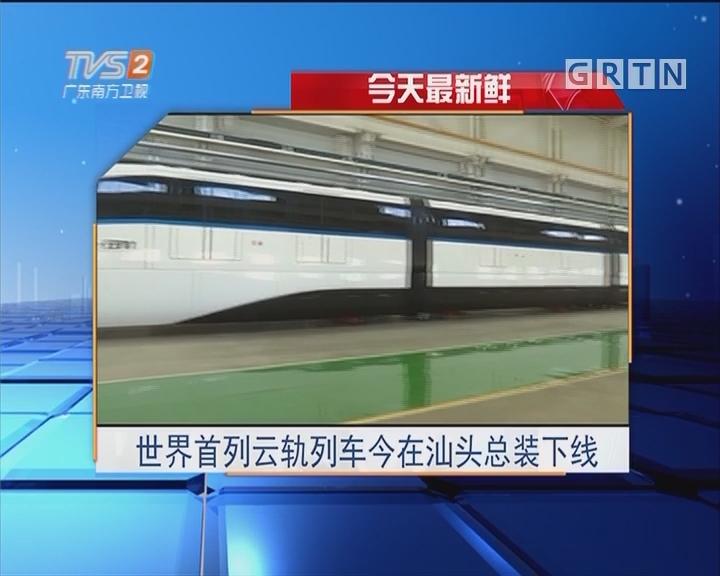 今天最新鲜:世界首列云轨列车今在汕头总装下线