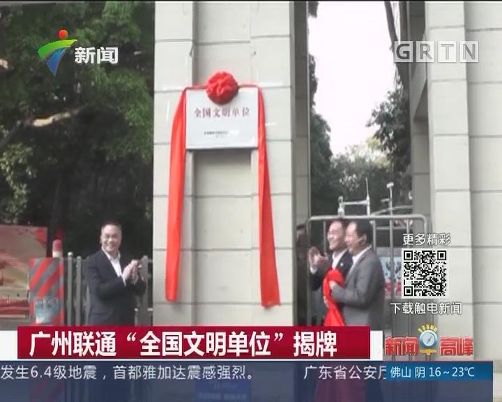 """广州联通""""全国文明单位""""揭牌"""