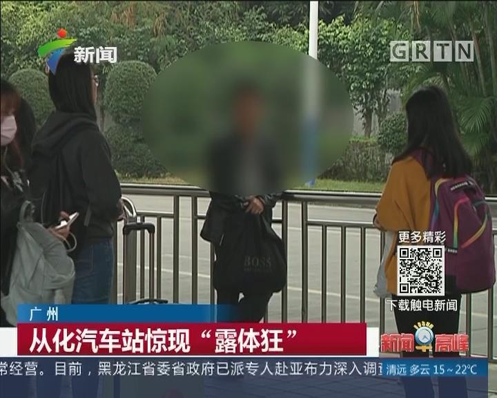"""广州:从化汽车站惊现""""露体狂"""""""