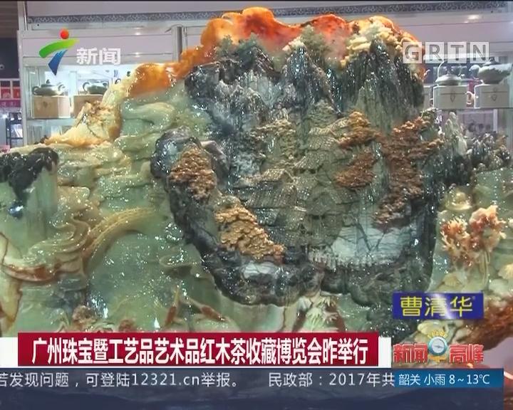 广州珠宝暨工艺品艺术品红木茶收藏博览会昨举行
