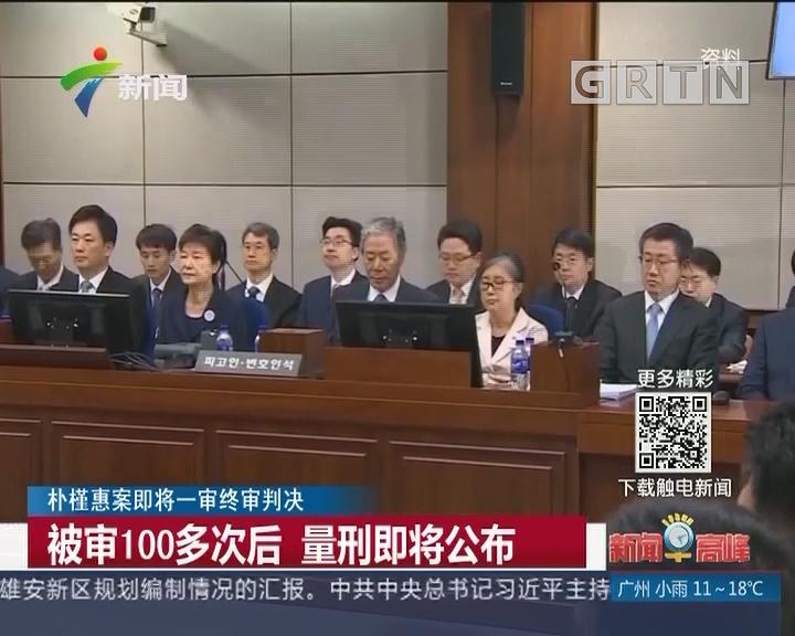 朴槿惠案即将一审终审判决:被审100多次后 量刑即将公布