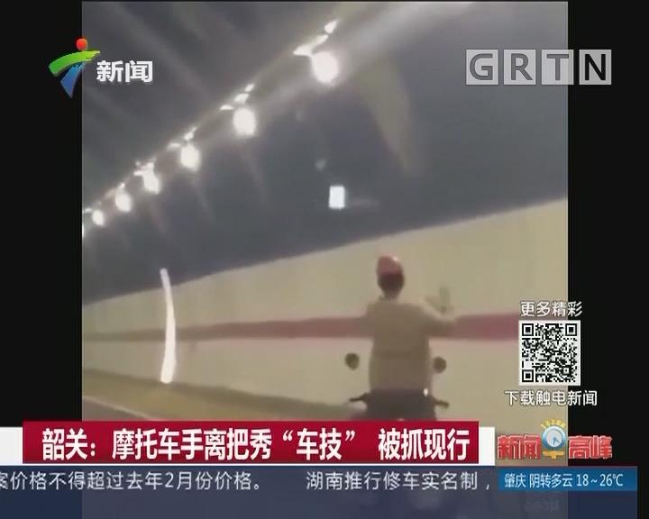 """韶关:摩托车手离把秀""""车技"""" 被抓现行"""
