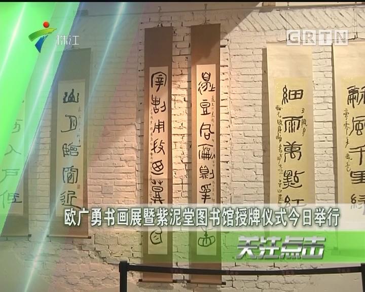 欧广勇书画展暨紫泥堂图书馆授牌仪式今日举行