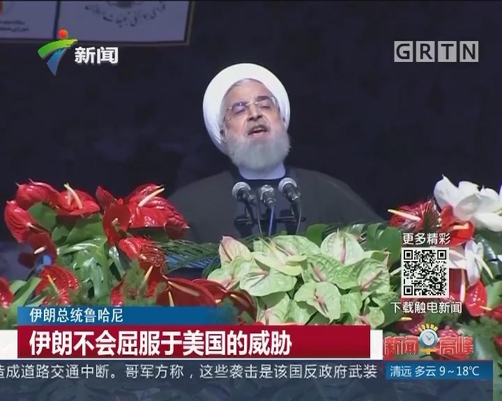 伊朗总统鲁哈尼:伊朗不会屈服于美国的威胁