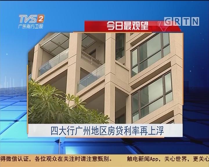 今日最观望:四大行广州地区房贷利率再上浮