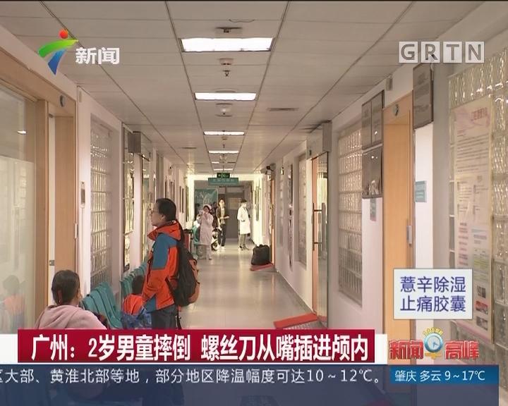 广州:2岁男童摔倒 螺丝刀从嘴插进颅内