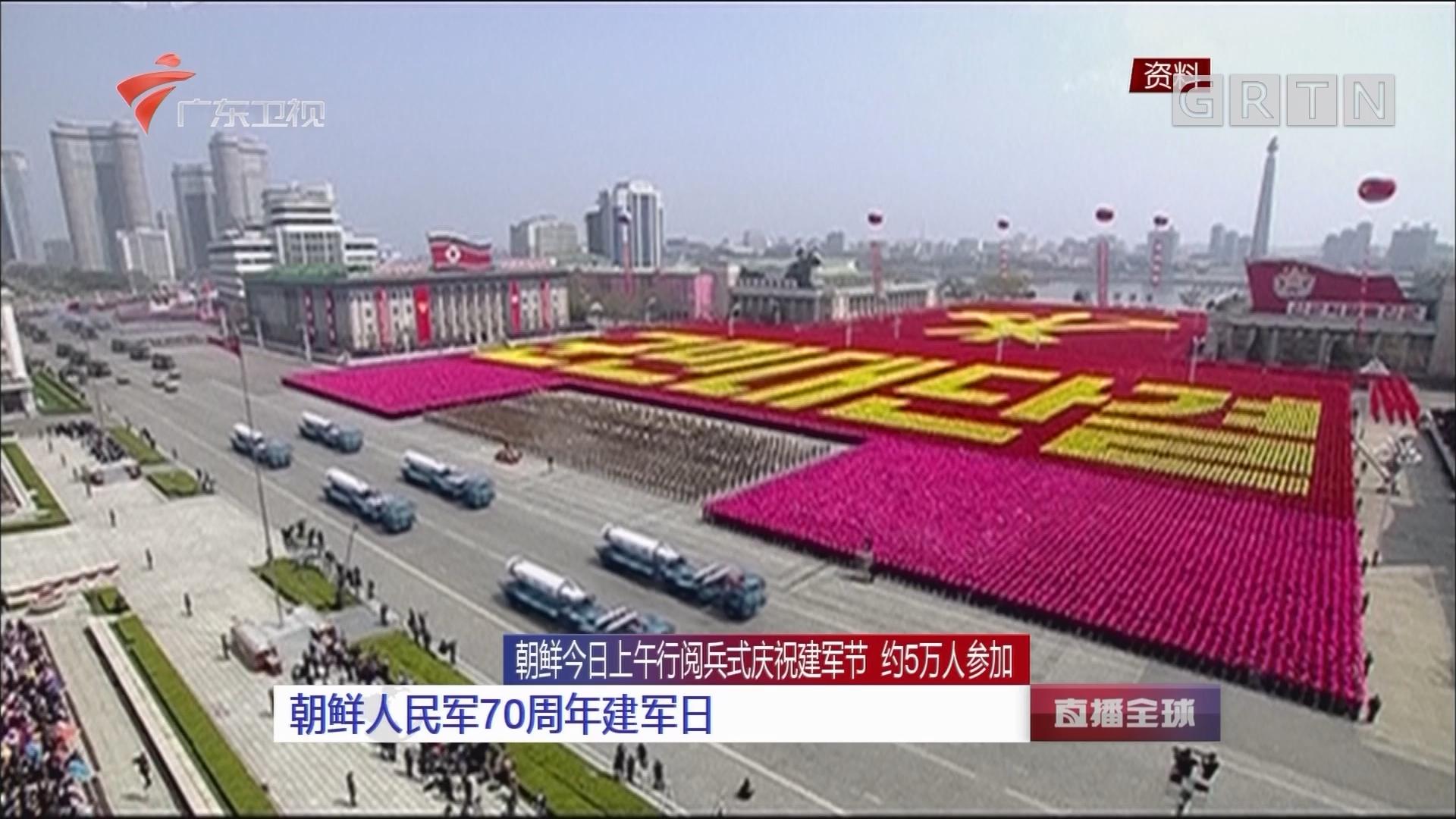 朝鲜今日上午行阅兵式庆祝建军节 约5万人参加:朝鲜人民军70周年建军日