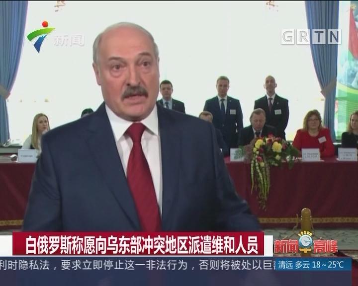 白俄罗斯称愿向乌东部冲突地区派遣维和人员