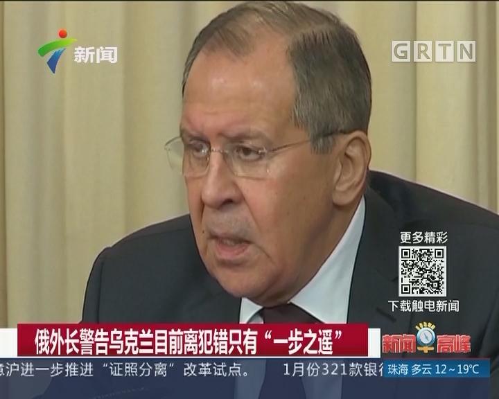 """俄外长警告乌克兰目前离犯错只有""""一步之遥"""""""