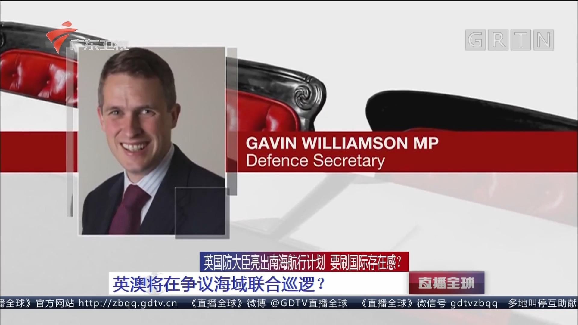 英国防大臣亮出南海航行计划 要刷国际存在感? 英澳将在争议海域联合巡逻?