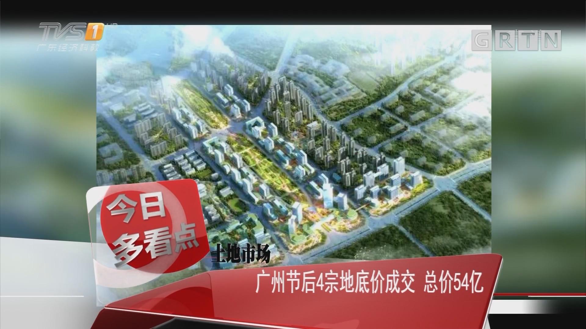 土地市场:广州节后4宗地底价成交 总价54亿元