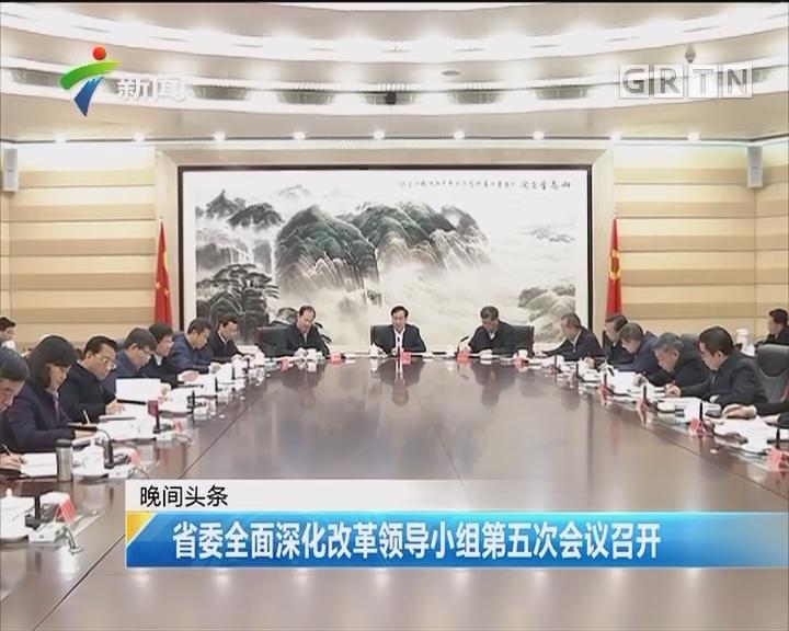 省委全面深化改革领导小组第五次会议召开