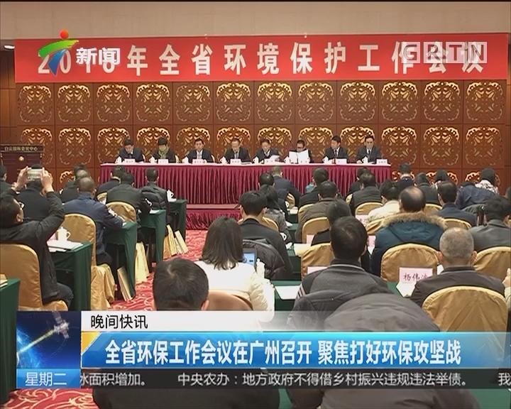 全省环保工作会议在广州召开 聚焦打好环保攻坚战