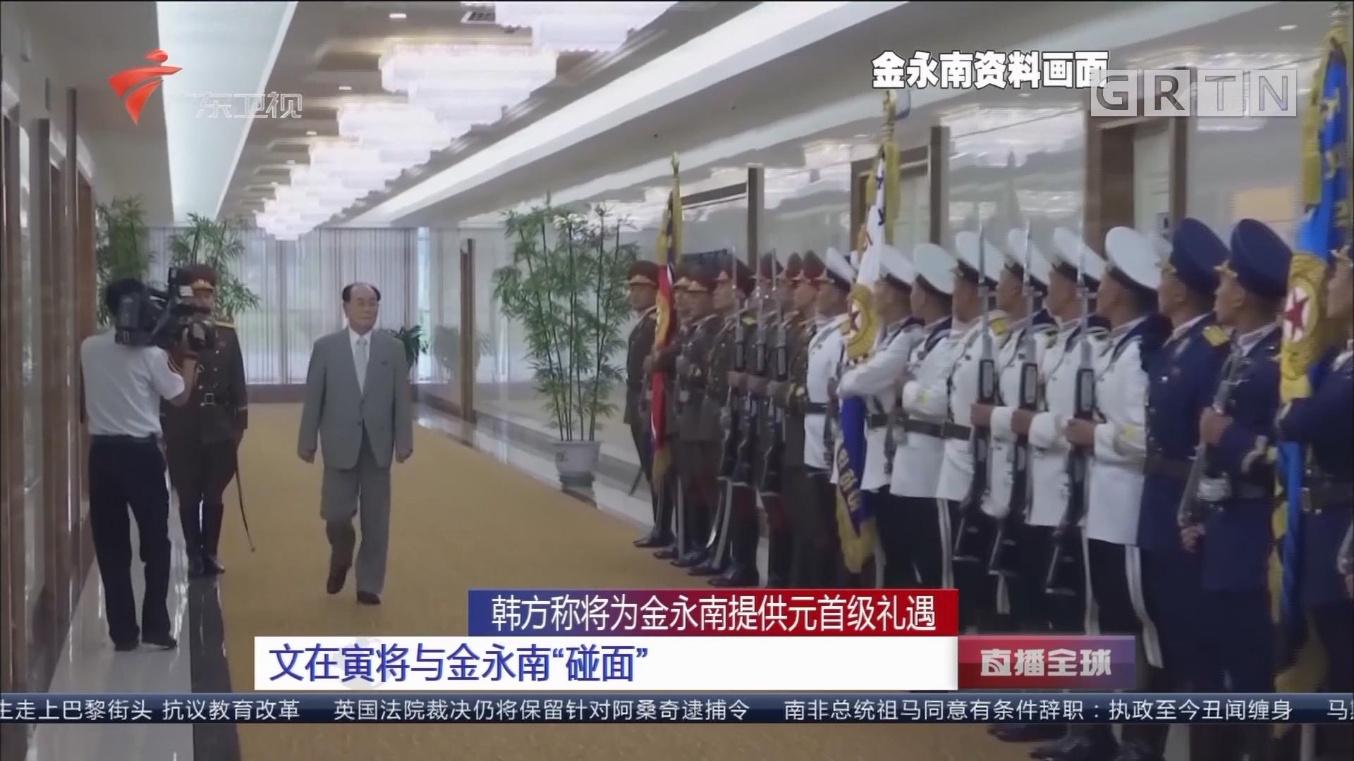 """韩方称将为金永南提供元首级礼遇:文在寅将与金永南""""碰面"""""""