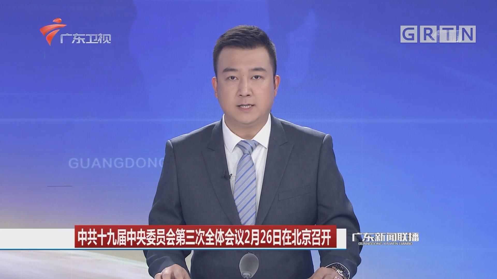 中共十九届中央委员会第三次全体会议2月26日在北京召开