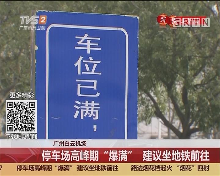 """广州白云机场:停车场高峰期""""爆满"""" 建议坐地铁前往"""
