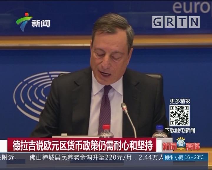 德拉吉说欧元区货币政策仍需耐心和坚持