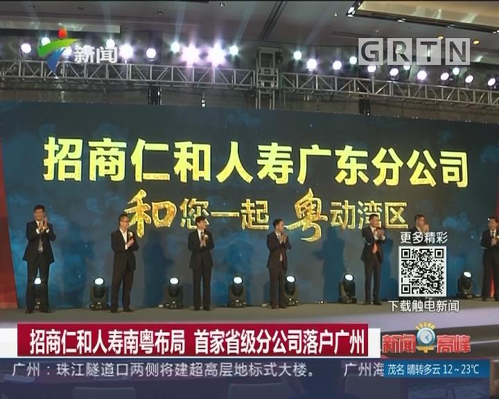 招商仁和人寿南粤布局 首家省级分公司落户广州