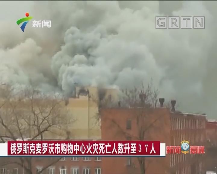 俄罗斯克麦罗沃市购物中心火灾死亡人数升至37人