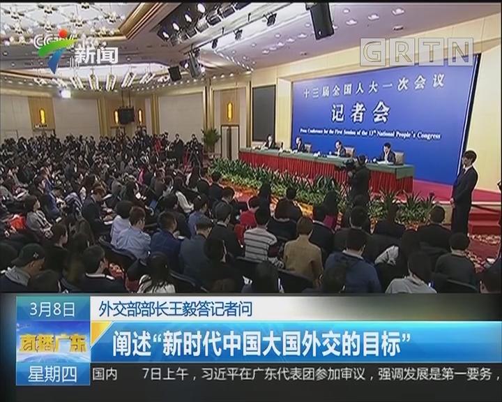 """外交部部长王毅答记者问:阐述""""新时代中国大国外交的目标"""""""