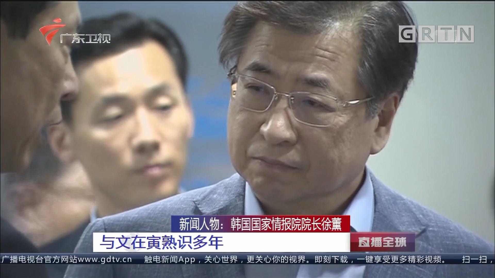 新闻人物:韩国国家情报院院长徐薰 与文在寅熟识多年