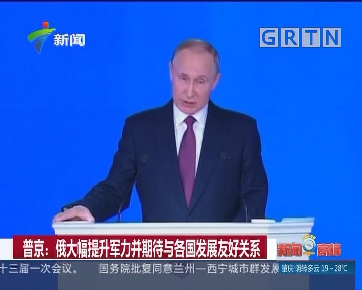 普京:俄大幅提升军力并期待与各国发展友好关系