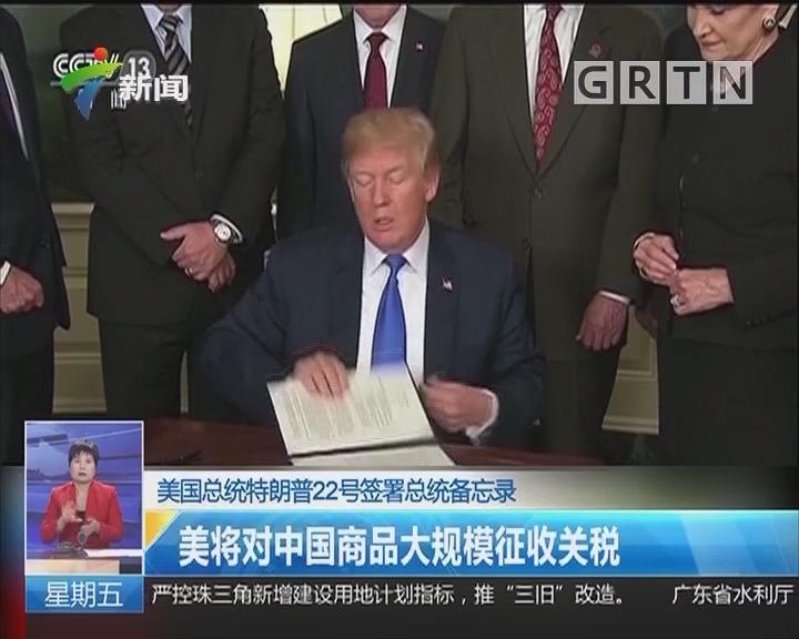 美国总统特朗普22号签署总统备忘录:美将对中国商品大规模征收关税