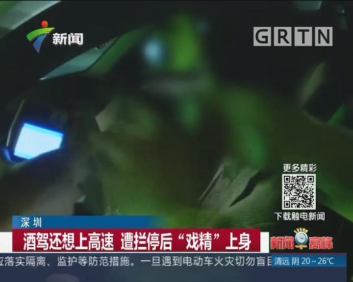 """深圳:酒驾还想上高速 遭拦停后""""戏精""""上身"""