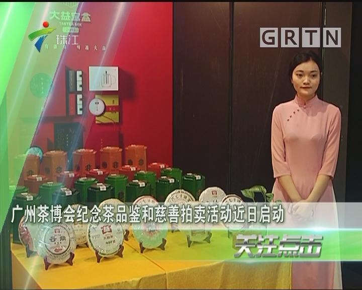 广州茶博会纪念茶品鉴和慈善拍卖活动近日启动