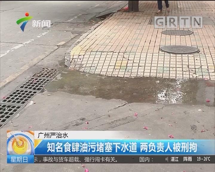 广州严治水:知名食肆油污堵塞下水道 两负责人被刑拘