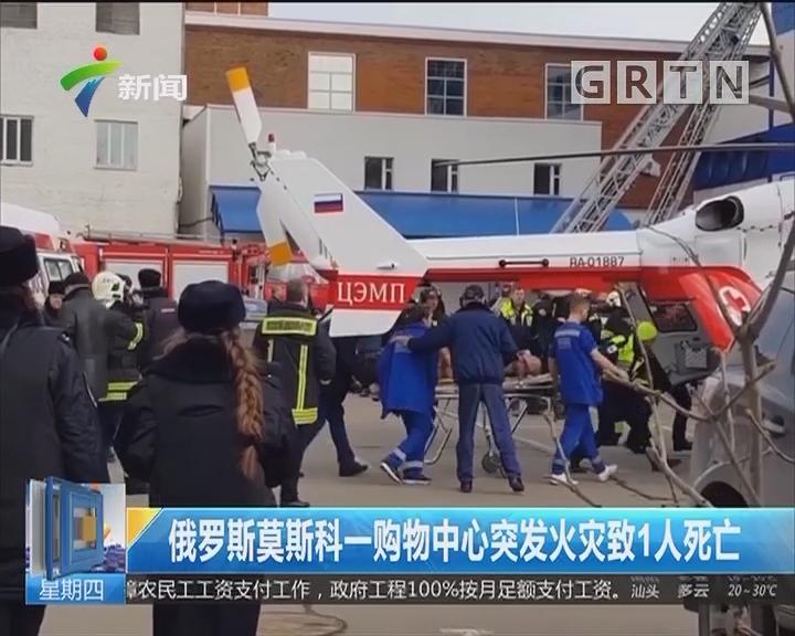 俄罗斯莫斯科一购物中心突发火灾致1人死亡