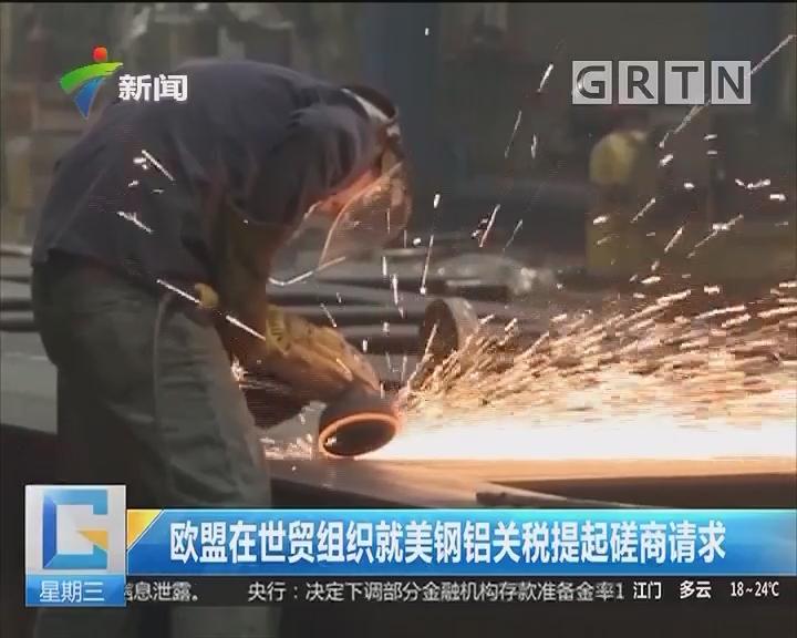 欧盟在世贸组织就美钢铝关税提起磋商请求