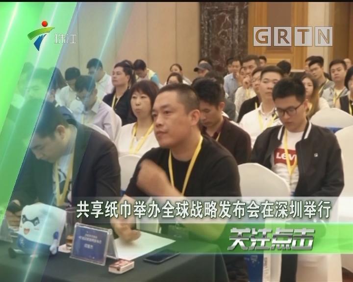 共享纸巾举办全球战略发布会在深圳举行