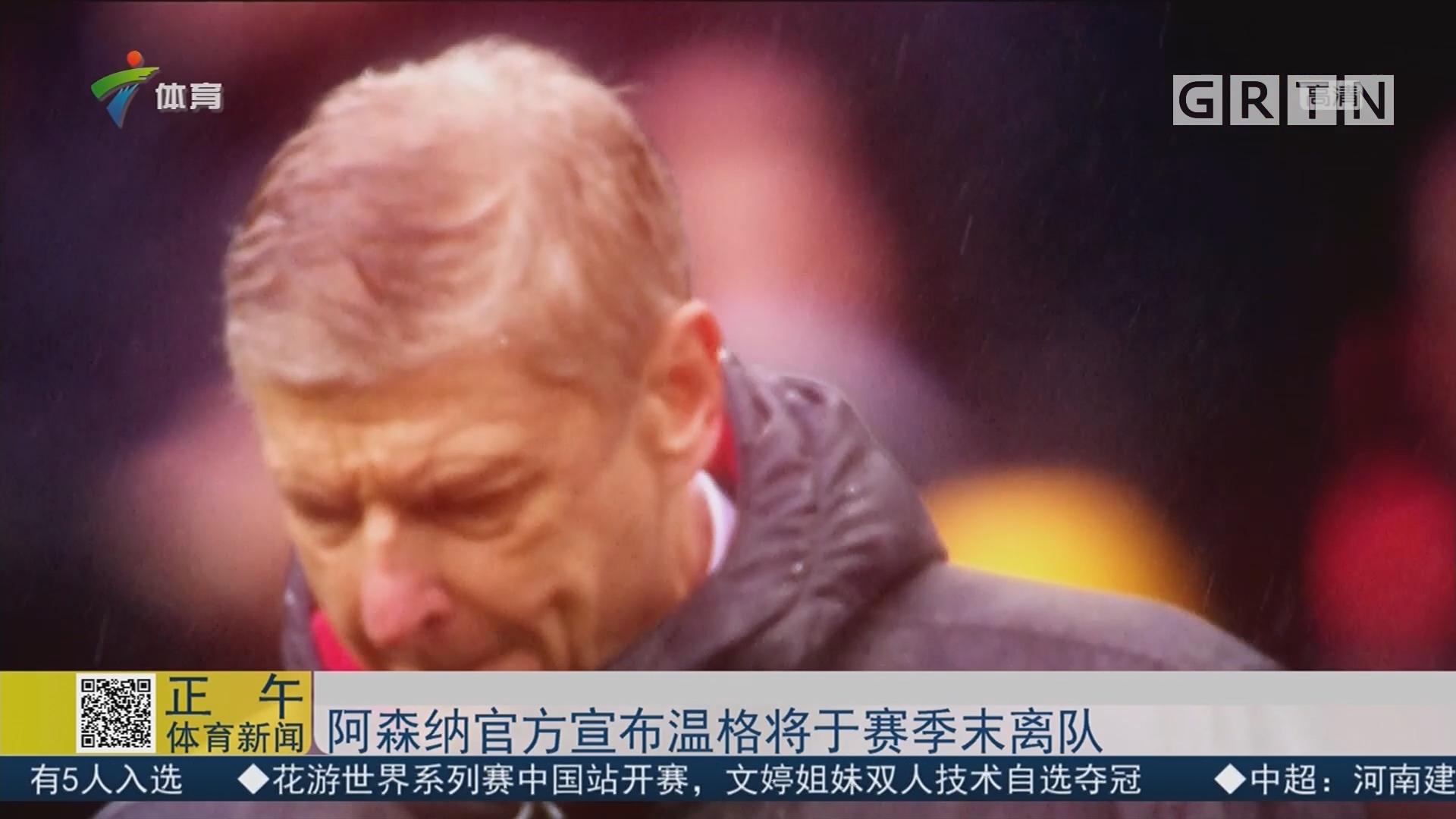 阿森纳官方宣布温格将于赛季末离队