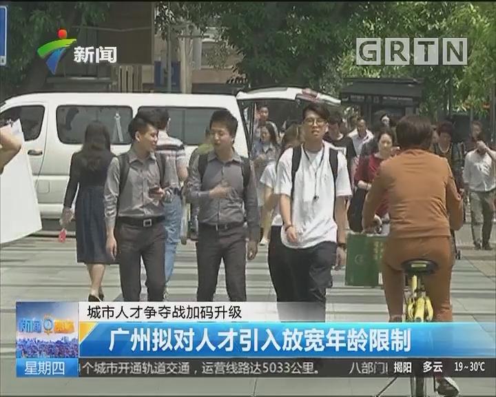 城市人才争夺战加码升级:广州拟对人才引入放宽年龄限制