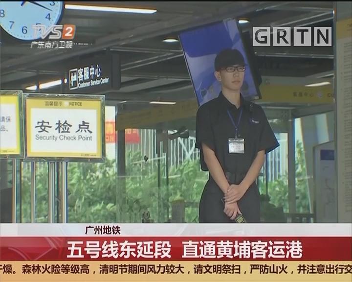 广州地铁:五号线东延段 直通黄埔客运港