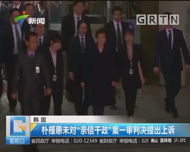 """韩国:朴槿惠未对""""亲信干政""""案一审判决提出上诉"""