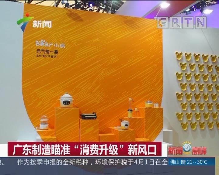 """广东制造瞄准""""消费升级""""新风口"""