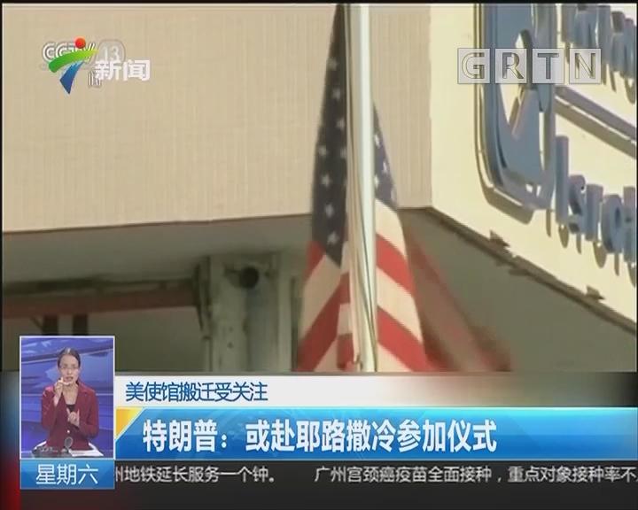 美使馆搬迁受关注 特朗普:或赴耶路撒冷参加仪式