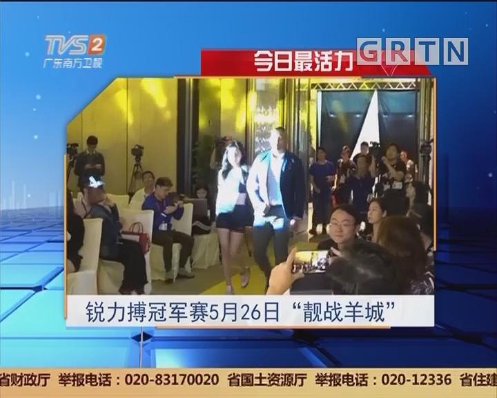 """今日最活力:锐利搏冠军赛5月26日""""靓战羊城"""""""