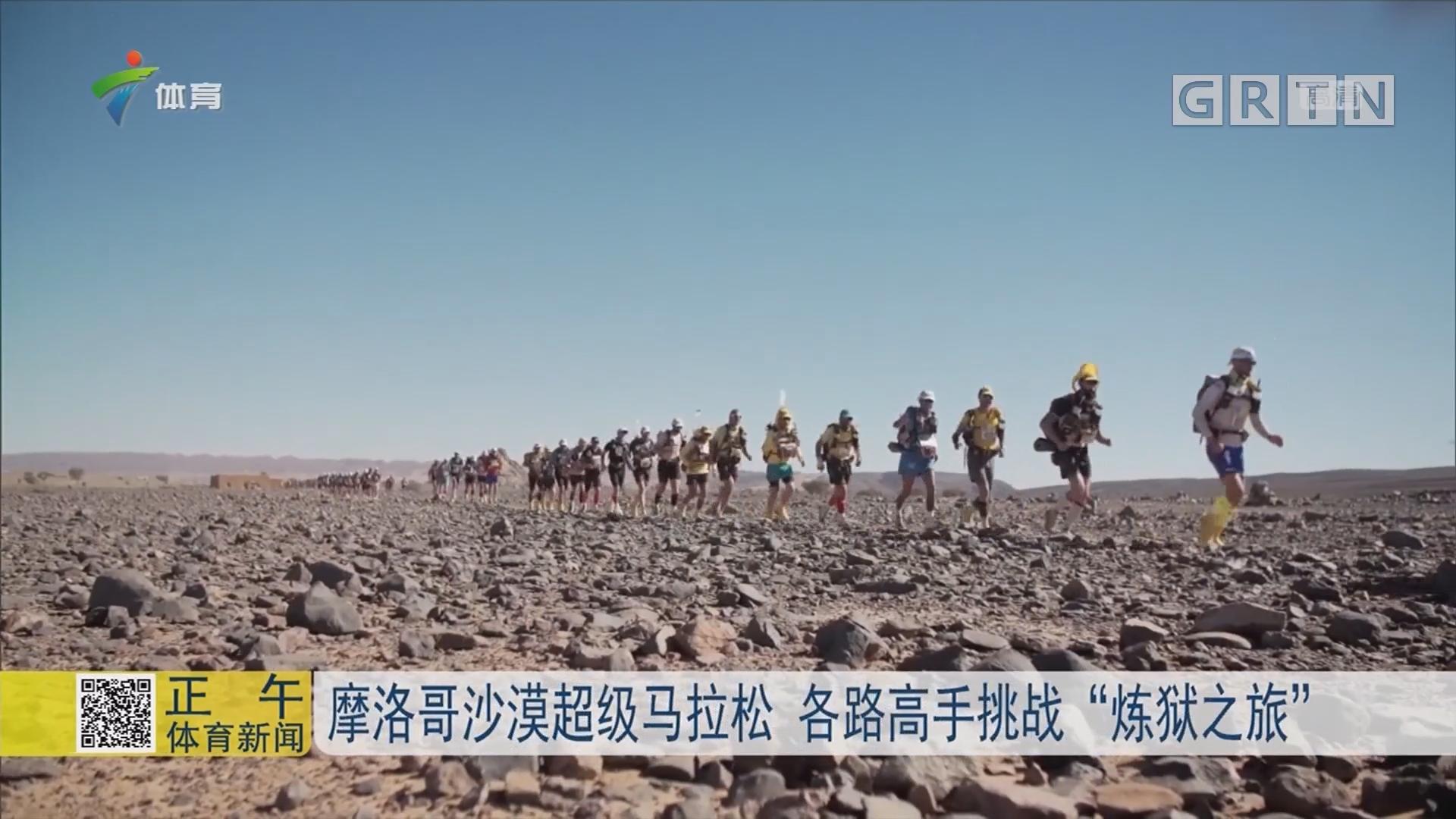 """摩洛哥沙漠超级马拉松 各路高手挑战""""炼狱之旅"""""""