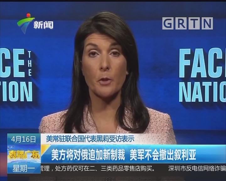 美常驻联合国代表黑莉受访表示:美方将对俄追加新制裁 美军不会撤出叙利亚
