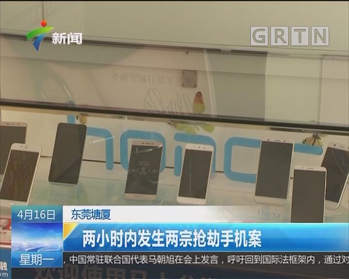 东莞塘厦:两小时内发生两宗抢劫手机案